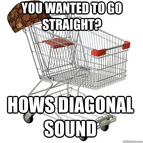 You wanted to go straight? Hows diagonal sound