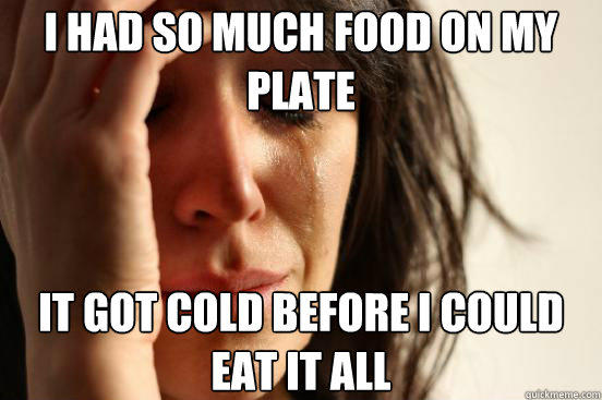 I had so much food on my plate It got cold before i could eat it all - I had so much food on my plate It got cold before i could eat it all  First World Problems