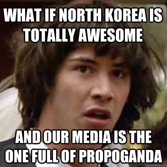 what if north korea is totally awesome and our media is the one full of propoganda - what if north korea is totally awesome and our media is the one full of propoganda  conspiracy keanu