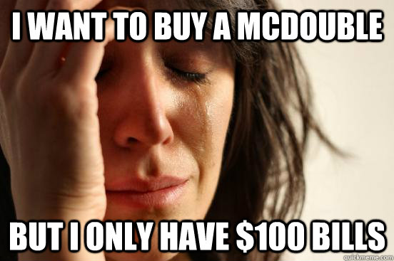 I want to buy a McDouble But I only have $100 bills - I want to buy a McDouble But I only have $100 bills  First World Problems