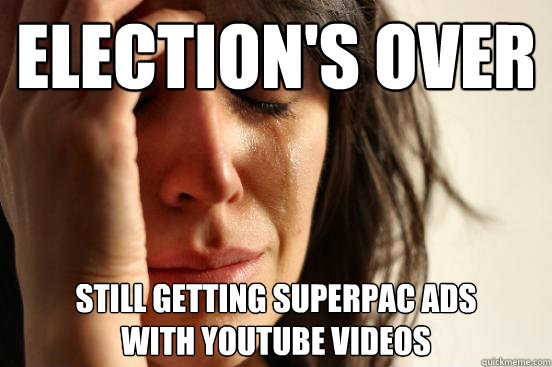 Election's over Still getting superPAC ads  with youtube videos - Election's over Still getting superPAC ads  with youtube videos  First World Problems