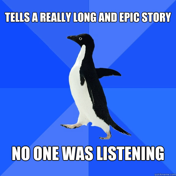 Tells a really long and epic story No one was listening - Tells a really long and epic story No one was listening  Socially Awkward Penguin