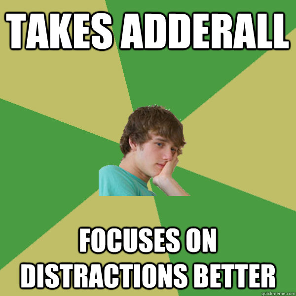 takes adderall  Focuses on distractions better
