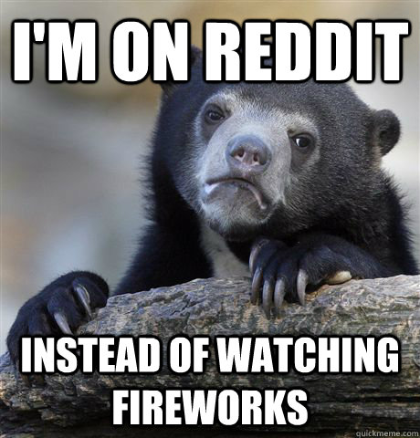 I'm on reddit instead of watching fireworks - I'm on reddit instead of watching fireworks  Confession Bear