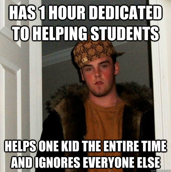 has 1 hour dedicated to helping students helps one kid the entire time and ignores everyone else - has 1 hour dedicated to helping students helps one kid the entire time and ignores everyone else  Scumbag Steve