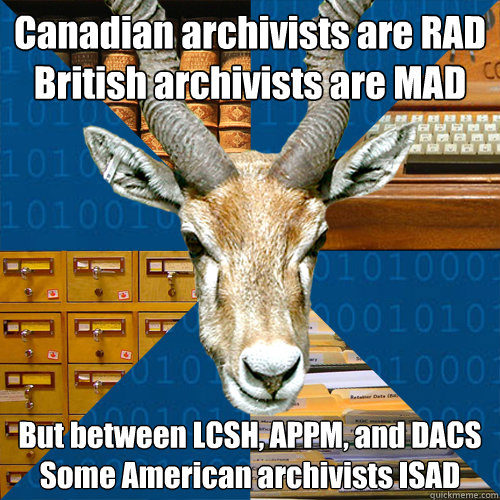 Canadian archivists are RAD British archivists are MAD But between LCSH, APPM, and DACS Some American archivists ISAD
