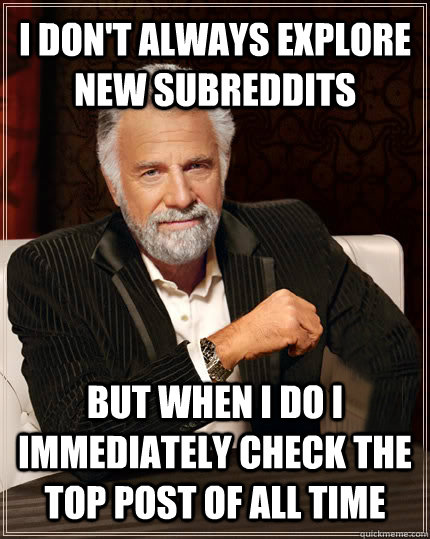 I DON'T ALWAYS explore new subreddits BUT WHEN I DO I immediately check the top post of all time