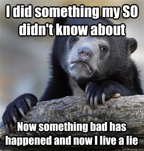 I did something my SO didn't know about  Now something bad has happened and now I live a lie - I did something my SO didn't know about  Now something bad has happened and now I live a lie  Confession Bear
