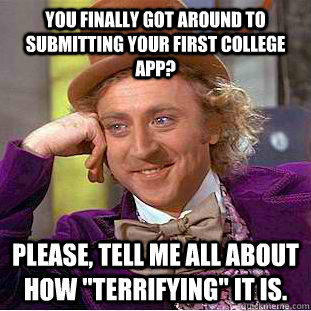 You finally got around to submitting your first college app? Please, tell me all about how