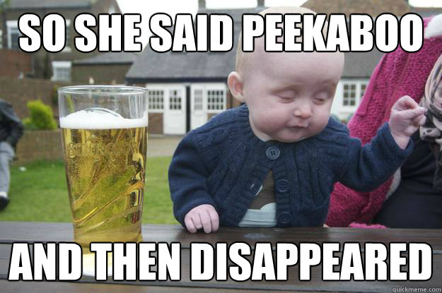so she said peekaboo and then disappeared  - so she said peekaboo and then disappeared   drunk baby