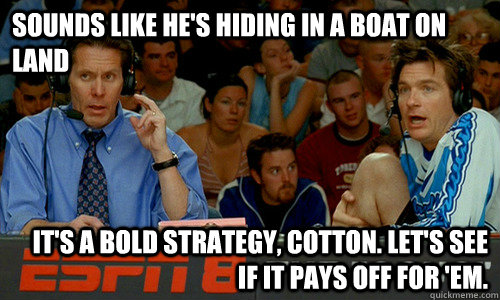 Sounds like he's hiding in a boat on land It's a bold strategy, Cotton. Let's see if it pays off for 'em. - Sounds like he's hiding in a boat on land It's a bold strategy, Cotton. Let's see if it pays off for 'em.  Cotton Pepper