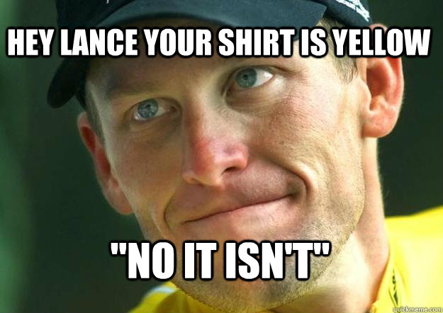 Hey Lance your shirt is yellow