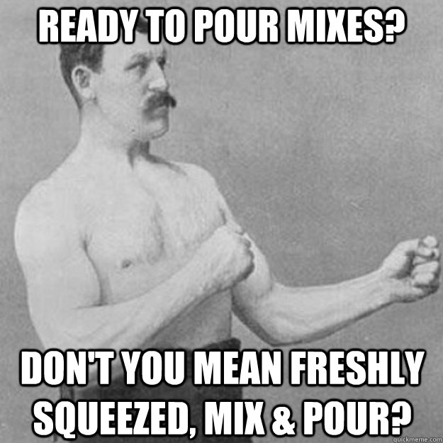 Ready to pour mixes? Don't you mean freshly squeezed, mix & pour? - Ready to pour mixes? Don't you mean freshly squeezed, mix & pour?  overly manly man