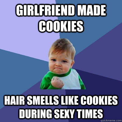 Girlfriend made cookies hair smells like cookies during sexy times - Girlfriend made cookies hair smells like cookies during sexy times  Success Kid