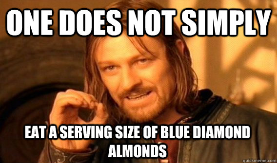 ONE DOES NOT SIMPLY EAT A SERVING SIZE OF BLUE DIAMOND ALMONDS - ONE DOES NOT SIMPLY EAT A SERVING SIZE OF BLUE DIAMOND ALMONDS  One Does Not Simply