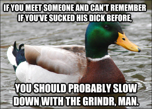 If you meet someone and can't remember if you've sucked his dick before, You should probably slow down with the Grindr, man. - If you meet someone and can't remember if you've sucked his dick before, You should probably slow down with the Grindr, man.  Actual Advice Mallard