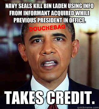 Navy Seals kill Bin Laden using info from informant acquired while previous president in office. TAKES CREDIT. - Navy Seals kill Bin Laden using info from informant acquired while previous president in office. TAKES CREDIT.  Douchebag Obama