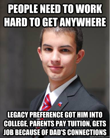 people need to work hard to get anywhere legacy preference got him into college, parents pay tuition, gets job because of dad's connections