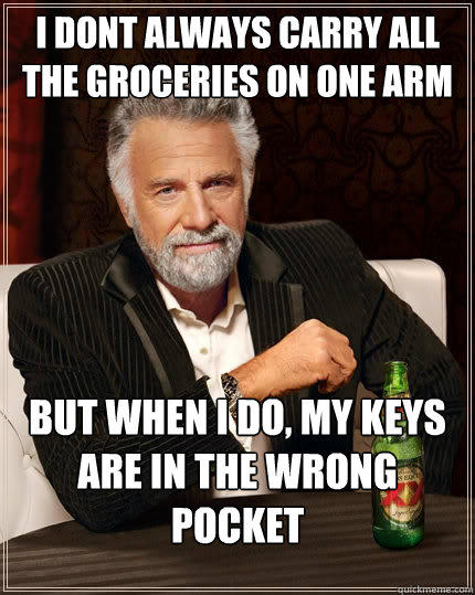 I dont always carry all the groceries on one arm but when I do, my keys are in the wrong pocket  The Most Interesting Man In The World