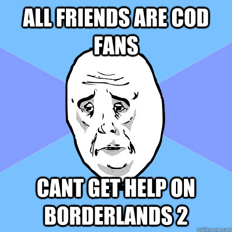 All friends are cod fans cant get help on Borderlands 2 - All friends are cod fans cant get help on Borderlands 2  Okay Guy