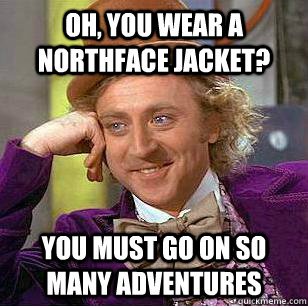 Oh, you wear a Northface jacket? you must go on so many adventures