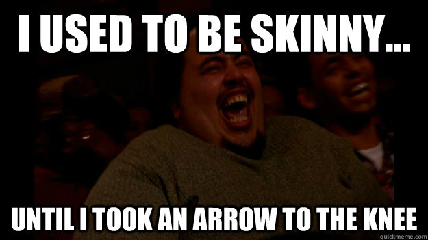 I USED TO BE SKINNY... UNTIL I TOOK AN ARROW TO THE KNEE  Fat guy