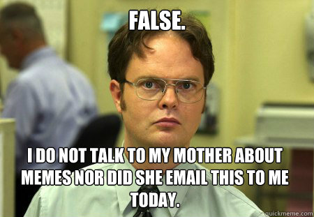 false. i do not talk to my mother about memes nor did she email this to me today.  - false. i do not talk to my mother about memes nor did she email this to me today.   Dwight