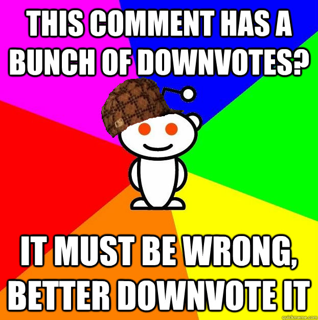 This comment has a bunch of downvotes? It must be wrong, better downvote it  Scumbag Redditor