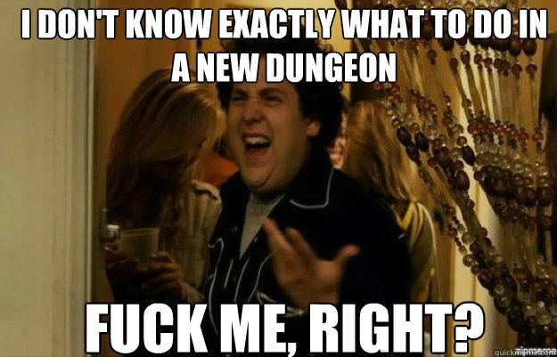 I don't know exactly what to do in    a new dungeon FUCK ME, RIGHT? - I don't know exactly what to do in    a new dungeon FUCK ME, RIGHT?  fuck me right