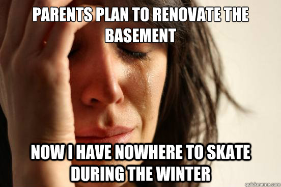 Parents plan to renovate the basement now i have nowhere to skate during the winter - Parents plan to renovate the basement now i have nowhere to skate during the winter  First World Problems