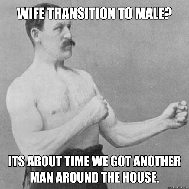 Wife transition to male? Its about time we got another man around the house. - Wife transition to male? Its about time we got another man around the house.  Misc