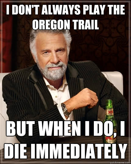 i don't always play the oregon trail but when I do, I die immediately  - i don't always play the oregon trail but when I do, I die immediately   The Most Interesting Man In The World