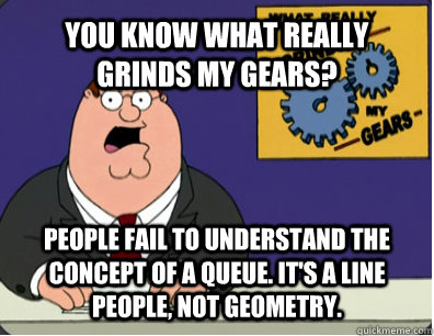 YOU KNOW WHAT REALLY GRINDS MY GEARS? People fail to understand the concept of a queue. It's a line people, not geometry.  - YOU KNOW WHAT REALLY GRINDS MY GEARS? People fail to understand the concept of a queue. It's a line people, not geometry.   Grinds my gears