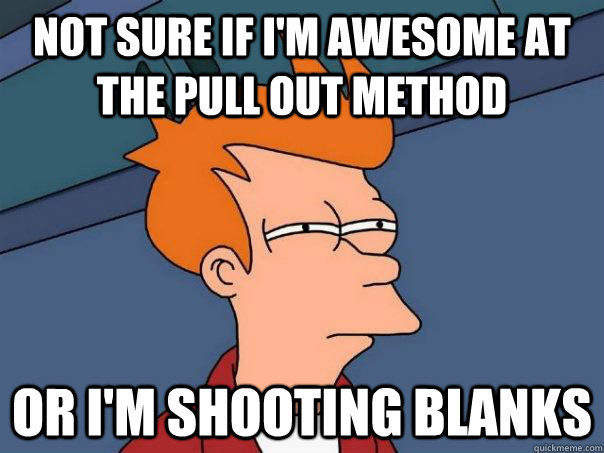 Not sure if I'm awesome at the pull out method Or I'm shooting blanks - Not sure if I'm awesome at the pull out method Or I'm shooting blanks  Futurama Fry