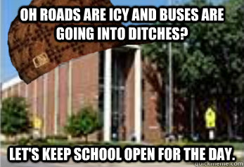 Oh roads are icy and buses are going into ditches? Let's keep school open for the day.