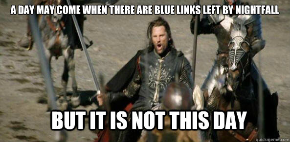 A DAY MAY COME WHEN there are blue links left by nightfall BUT IT IS NOT THIS DAY
