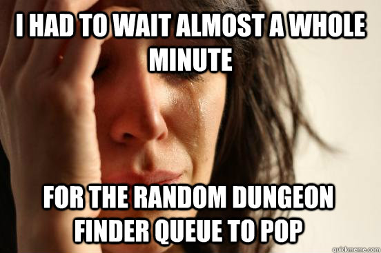 I had to wait almost a whole minute For the random Dungeon Finder queue to pop - I had to wait almost a whole minute For the random Dungeon Finder queue to pop  First World Problems