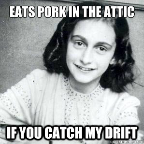 eats pork in the attic if you catch my drift