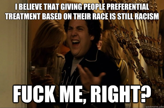 I believe that giving people preferential treatment based on their race is still racism Fuck Me, Right? - I believe that giving people preferential treatment based on their race is still racism Fuck Me, Right?  Fuck Me, Right