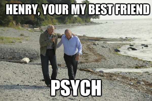 Henry, Your my best friend Psych
