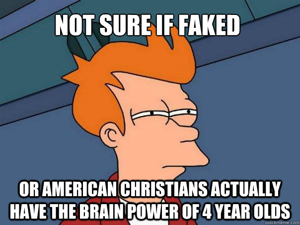 Not sure if faked Or american christians actually have the brain power of 4 year olds - Not sure if faked Or american christians actually have the brain power of 4 year olds  Futurama Fry