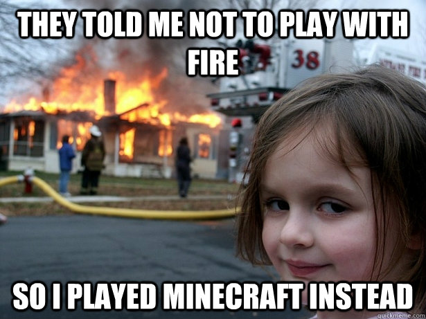 they told me not to play with fire so i played minecraft instead