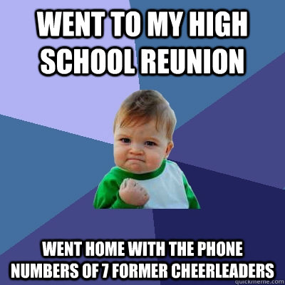 Went to my high school reunion  Went home with the phone numbers of 7 former cheerleaders - Went to my high school reunion  Went home with the phone numbers of 7 former cheerleaders  Success Kid