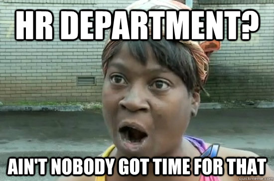 HR department? AIN'T NOBODY GOT time FOR THAT - HR department? AIN'T NOBODY GOT time FOR THAT  Aint nobody got time for that