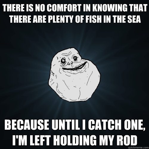 There is no comfort in knowing that there are plenty of for There are plenty of fish in the sea
