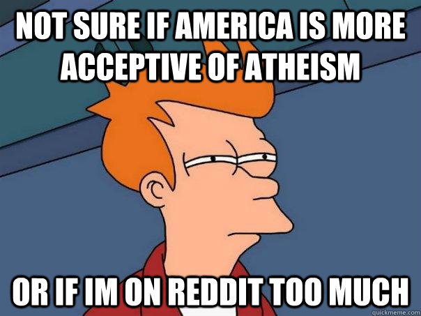 Not sure if America is more acceptive of atheism Or if im on reddit too much - Not sure if America is more acceptive of atheism Or if im on reddit too much  Futurama Fry