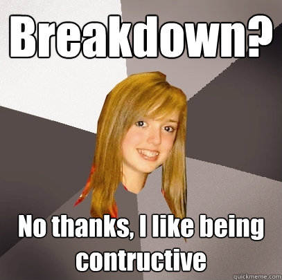 Breakdown? No thanks, I like being contructive - Breakdown? No thanks, I like being contructive  Musically Oblivious 8th Grader