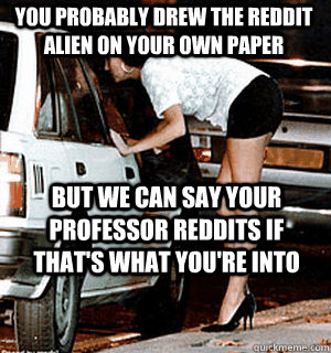 You probably drew the reddit alien on your own paper but we can say your professor reddits if that's what you're into - You probably drew the reddit alien on your own paper but we can say your professor reddits if that's what you're into  Karma Whore