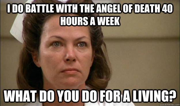 I do battle with the Angel of Death 40 hours a week What do you do for a living?