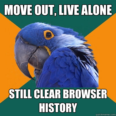 move out, live alone still clear browser history - move out, live alone still clear browser history  Paranoid Parrot